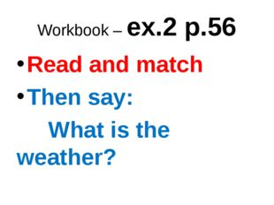 Workbook – ex.2 p.56 Read and match Then say: What is the weather?