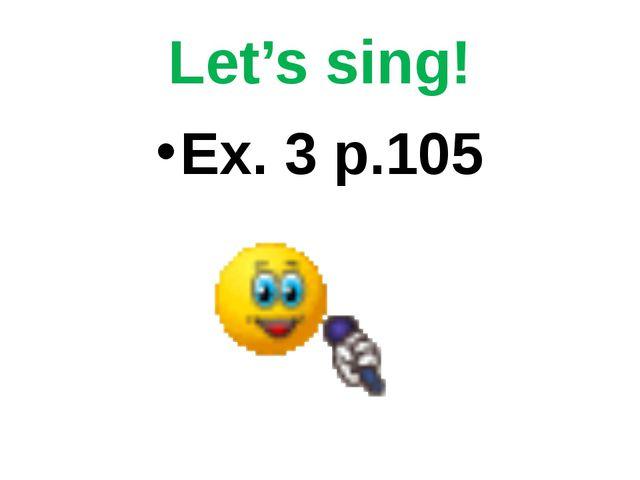 Let's sing! Ex. 3 p.105