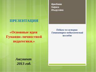 Ирисбаева Нафиса Ильдусовна Педагог по истории Гуманитарно-педагогический кол