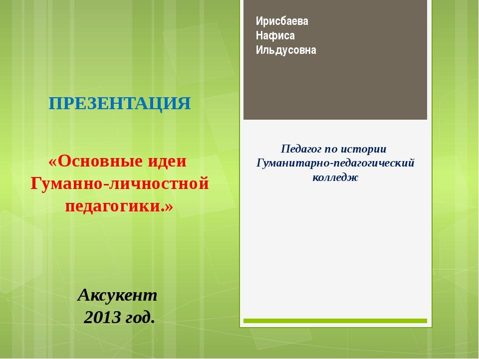 Ирисбаева Нафиса Ильдусовна Педагог по истории Гуманитарно-педагогический кол...