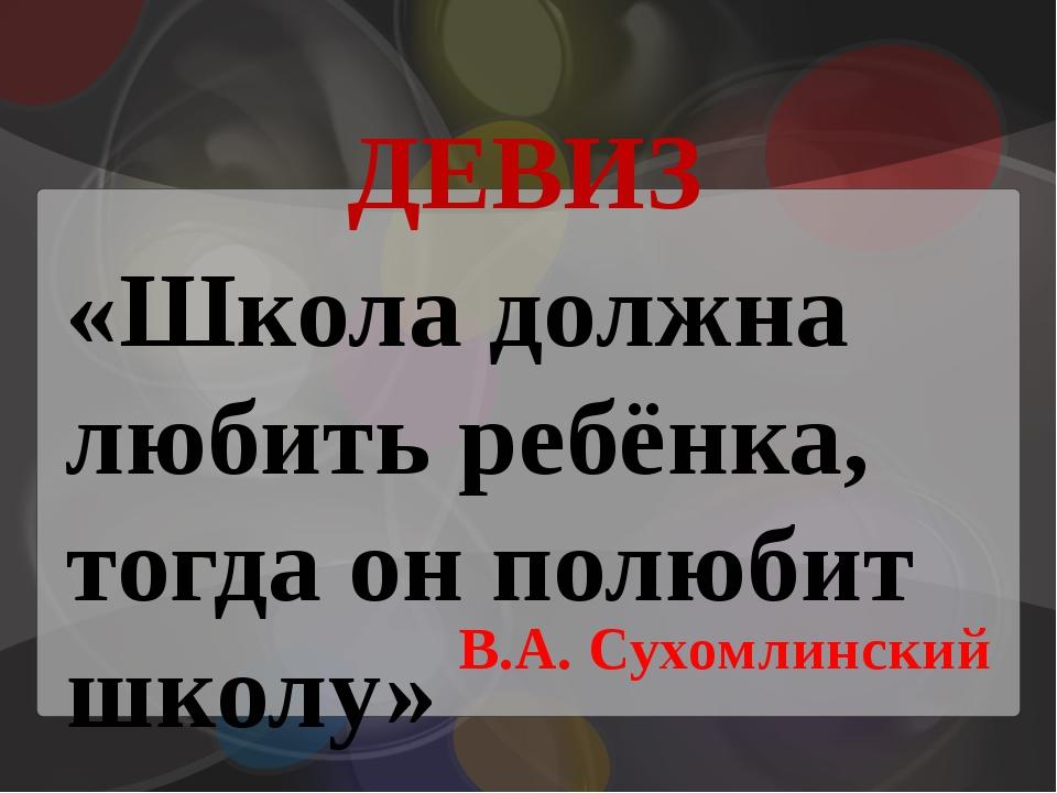 ДЕВИЗ В.А. Сухомлинский «Школа должна любить ребёнка, тогда он полюбит школу»
