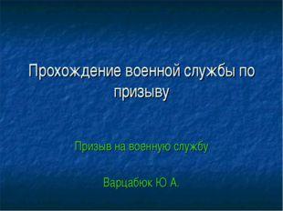 Прохождение военной службы по призыву Призыв на военную службу Варцабюк Ю А.