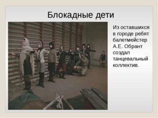 Из оставшихся в городе ребят балетмейстер А.Е. Обрант создал танцевальный кол
