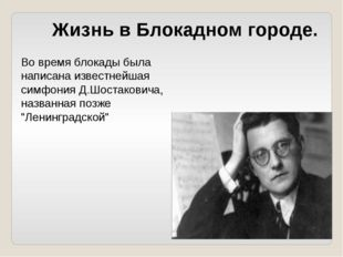 Во время блокады была написана известнейшая симфония Д.Шостаковича, названная