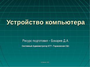 (С) Bocarev, 2015 Устройство компьютера Ресурс подготовил – Бокарев Д.А. Сист