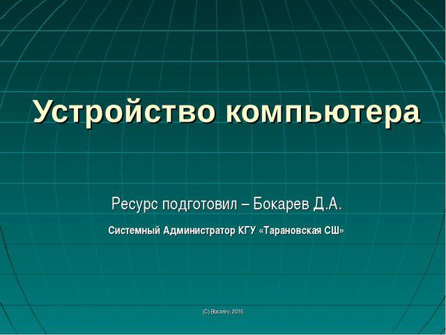 (С) Bocarev, 2015 Устройство компьютера Ресурс подготовил – Бокарев Д.А. Сист...