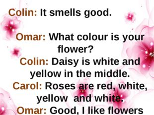 Colin: It smells good. Omar: What colour is your flower? Colin: Daisy is whi