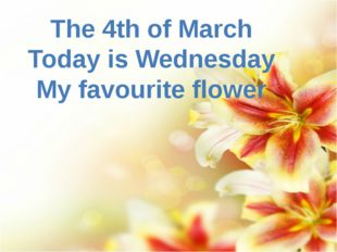 The 4th of March Today is Wednesday My favourite flower