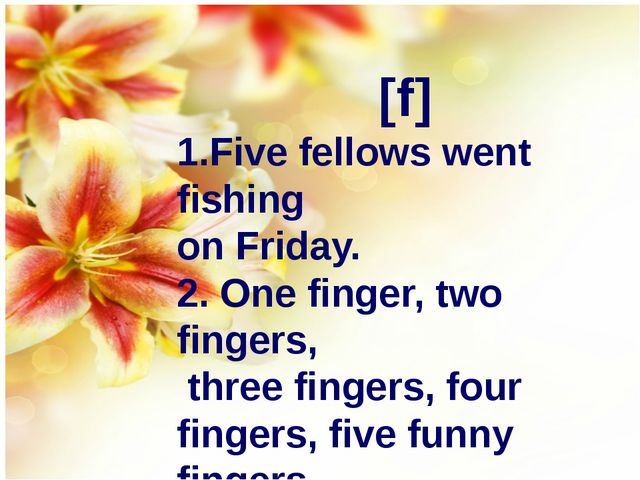 [f] 1.Five fellows went fishing on Friday. 2. One finger, two fingers, three...