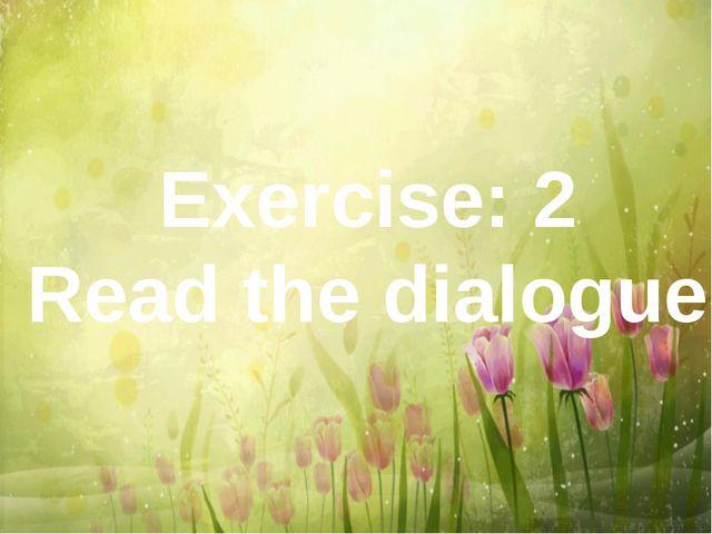 Exercise: 2 Read the dialogue
