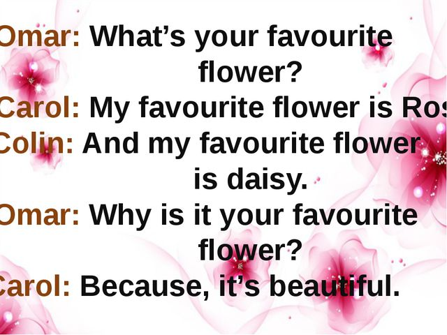 Omar: What's your favourite flower? Carol: My favourite flower is Rose. Coli...