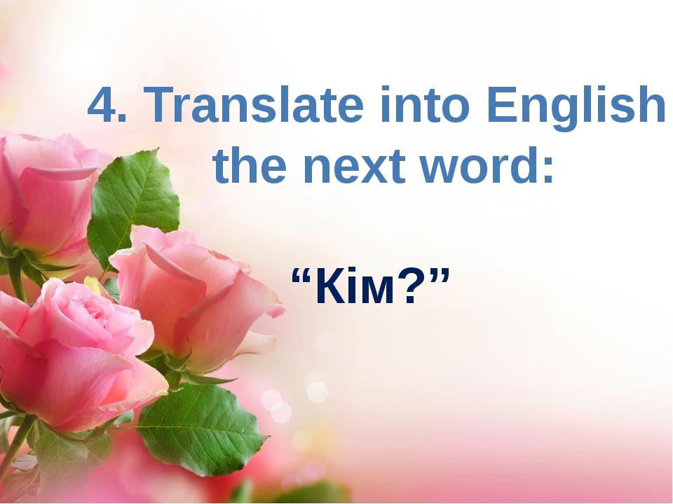 "4. Translate into English the next word: ""Кім?"""