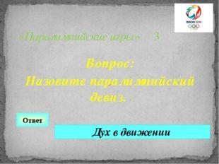 Вопрос: Назовите паралимпийский девиз. «Паралимпийские игры» 3 Ответ Дух в дв