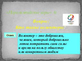 Вопрос: Кто такие волонтеры? «Паралимпийские игры» 6 Ответ Волонтер – это доб