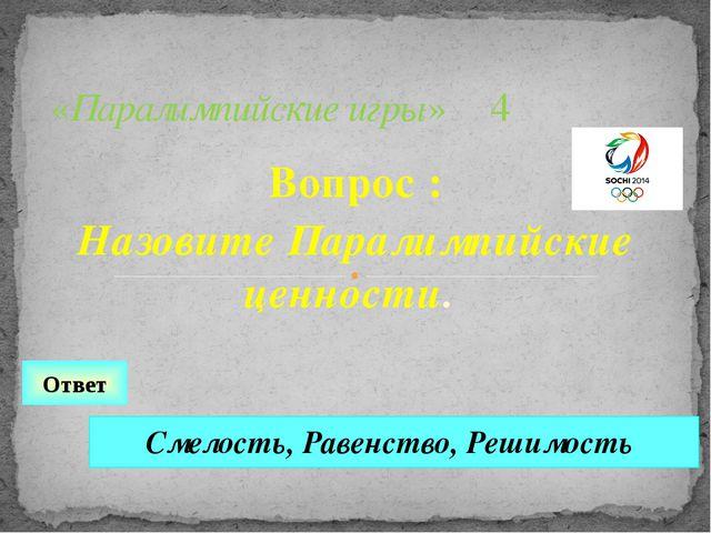 Вопрос : Назовите Паралимпийские ценности. «Паралимпийские игры» 4 Ответ Смел...
