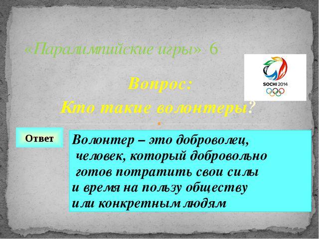 Вопрос: Кто такие волонтеры? «Паралимпийские игры» 6 Ответ Волонтер – это доб...