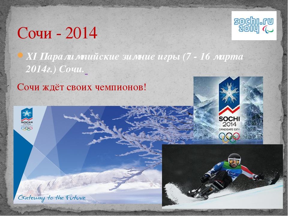 XI Паралимпийские зимние игры (7 - 16 марта 2014г.) Сочи. Сочи ждёт своих чем...