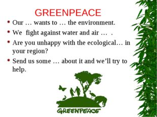 GREENPEACE Our … wants to … the environment. We fight against water and air …