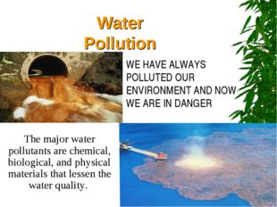 Water Pollution WE HAVE ALWAYS POLLUTED OUR ENVIRONMENT AND NOW WE ARE IN DAN