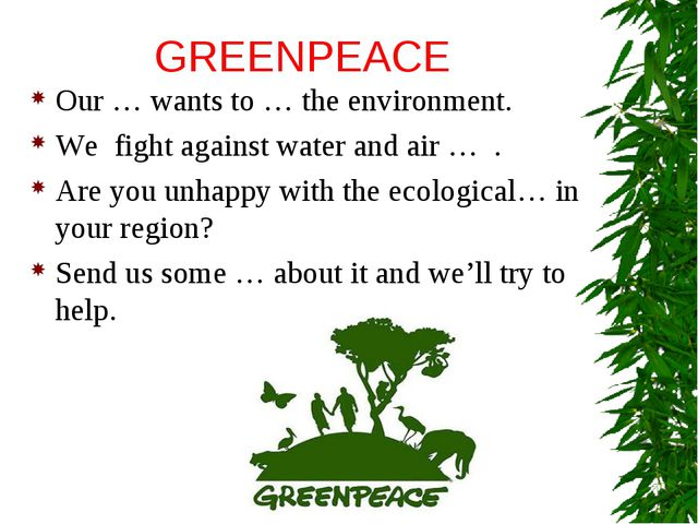 GREENPEACE Our … wants to … the environment. We fight against water and air …...