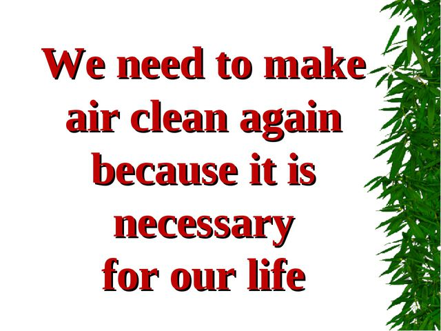 We need to make air clean again because it is necessary for our life