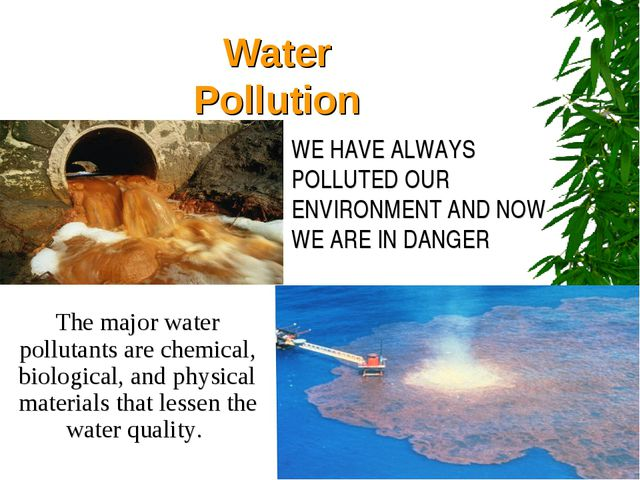 Water Pollution WE HAVE ALWAYS POLLUTED OUR ENVIRONMENT AND NOW WE ARE IN DAN...