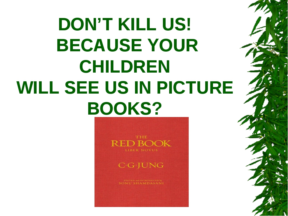 DON'T KILL US! BECAUSE YOUR CHILDREN WILL SEE US IN PICTURE BOOKS?
