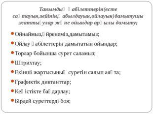 Танымдық қабілеттерін(есте сақтауын,зейінін,қабылдауын,ойлауын)дамытушы жатты