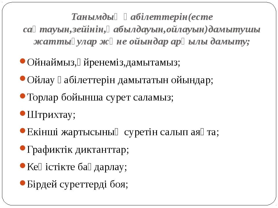 Танымдық қабілеттерін(есте сақтауын,зейінін,қабылдауын,ойлауын)дамытушы жатты...