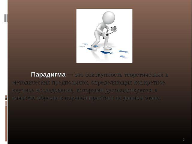 Парадигма — это совокупность теоретических и методических предпосылок, опред...