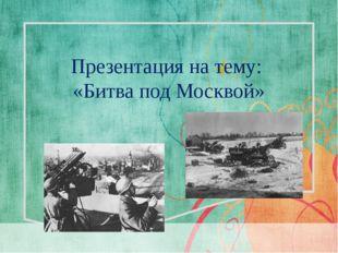 Презентация на тему: «Битва под Москвой»