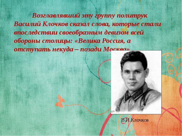 Возглавлявший эту группу политрук Василий Клочков сказал слова, которые ста...