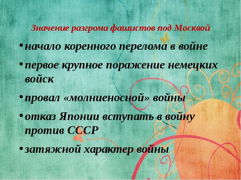 Значение разгрома фашистов под Москвой начало коренного перелома в войне перв...