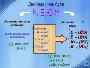 обозначают мягкость согласных обозначают 2 звука (если стоят после согласного