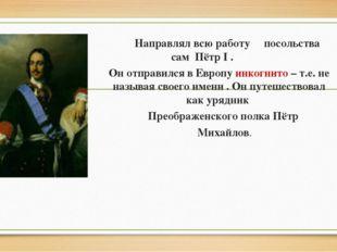 Направлял всю работу посольства сам Пётр I . Он отправился в Европу инкогнит