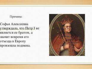 Причины: Софья Алексеевна утверждала, что Петр I не является ее братом, а зна