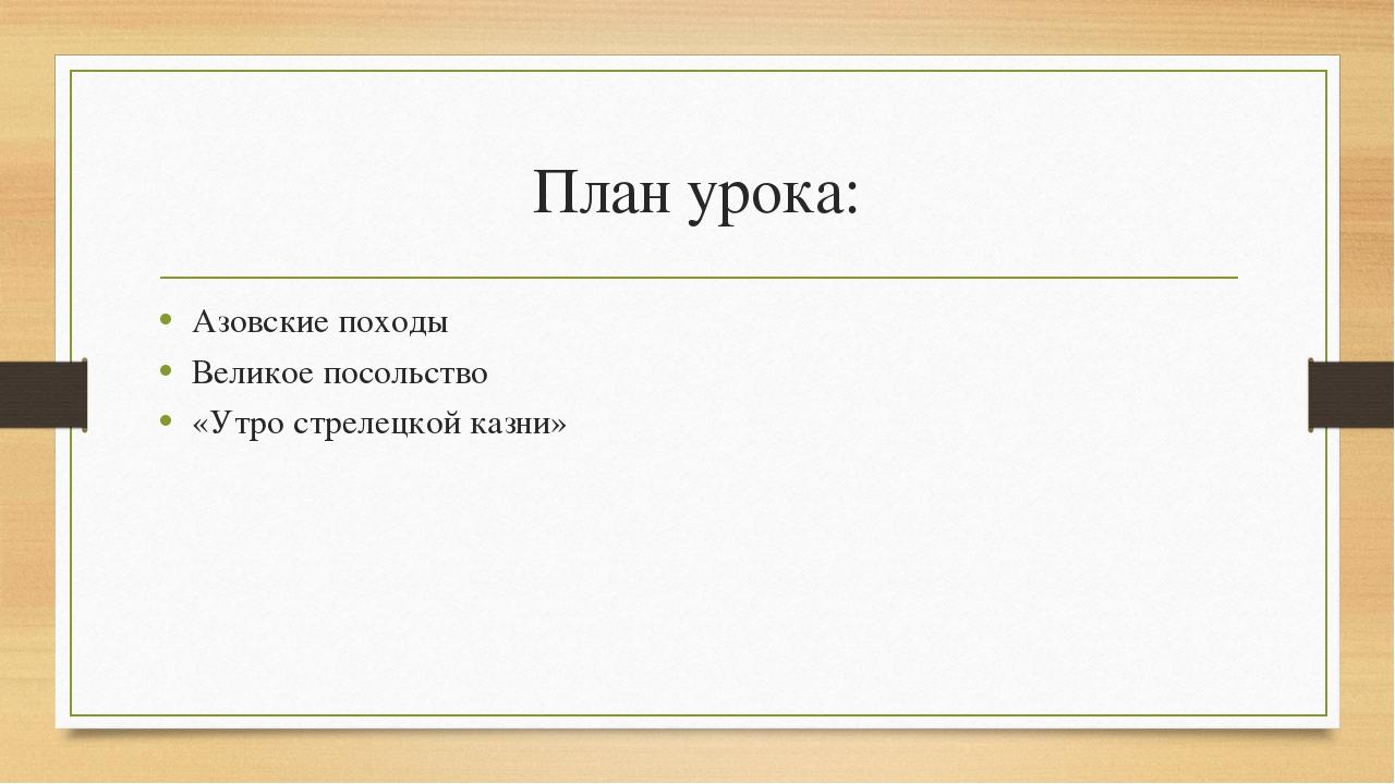 План урока: Азовские походы Великое посольство «Утро стрелецкой казни»
