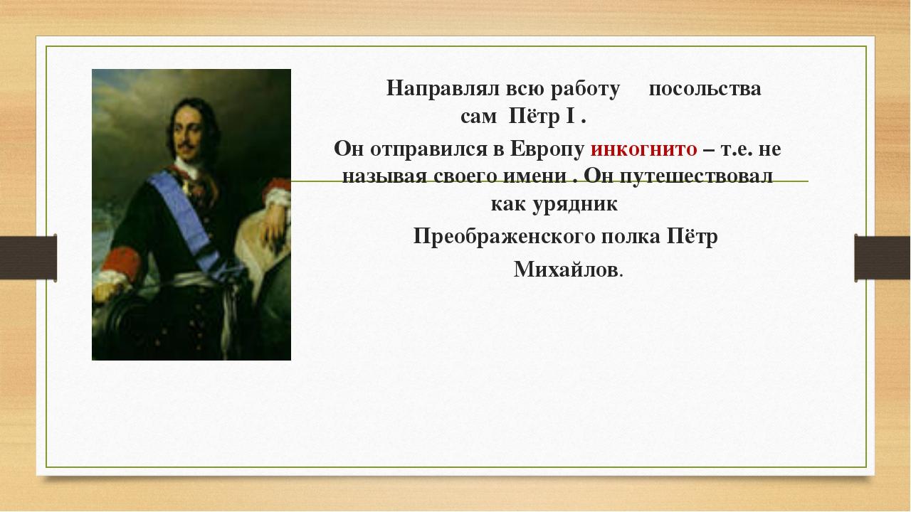 Направлял всю работу посольства сам Пётр I . Он отправился в Европу инкогнит...