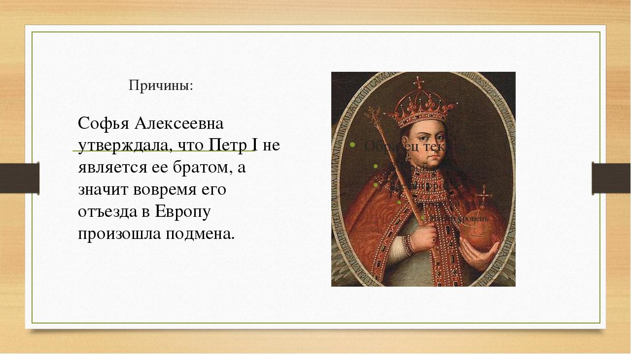 Причины: Софья Алексеевна утверждала, что Петр I не является ее братом, а зна...
