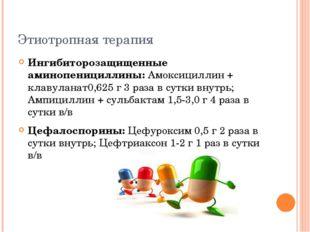 Этиотропная терапия Ингибиторозащищенные аминопенициллины: Амоксициллин + кла