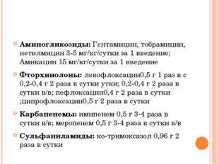 Аминогликозиды: Гентамицин, тобрамицин, нетилмицин 3-5 мг/кг/сутки за 1 введ