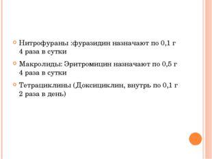 Нитрофураны :фуразидин назначают по 0,1 г 4 раза в сутки Макролиды: Эритроми