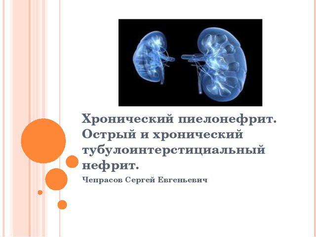 Хронический пиелонефрит. Острый и хронический тубулоинтерстициальный нефрит....