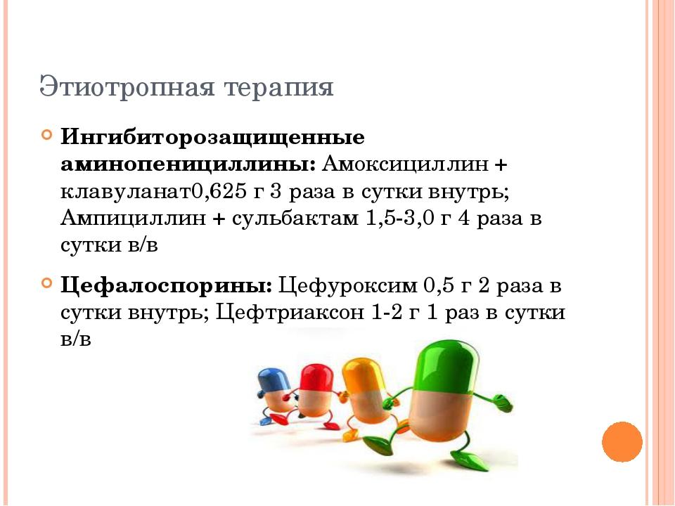 Этиотропная терапия Ингибиторозащищенные аминопенициллины: Амоксициллин + кла...