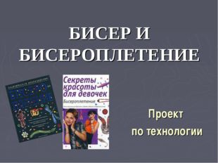 Проект по технологии БИСЕР И БИСЕРОПЛЕТЕНИЕ