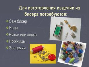 Для изготовления изделий из бисера потребуются: Сам бисер Иглы Нитки или ле