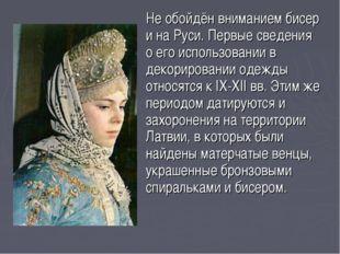 Не обойдён вниманием бисер и на Руси. Первые сведения о его использовании в