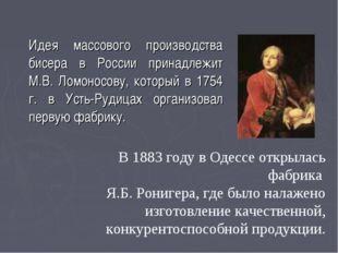 Идея массового производства бисера в России принадлежит М.В. Ломоносову, ко