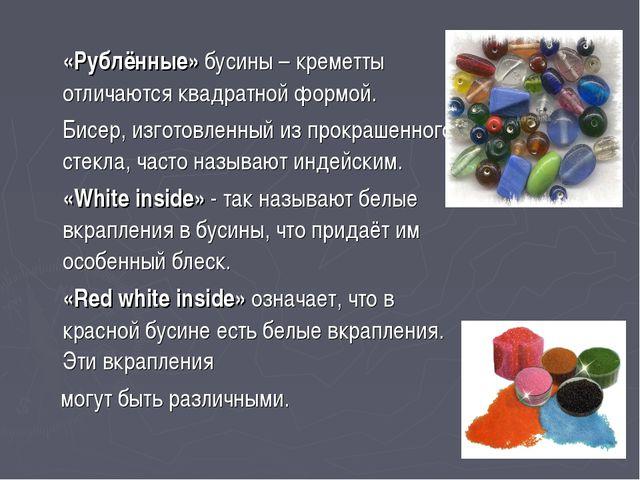 «Рублённые» бусины – креметты отличаются квадратной формой. Бисер, изготовл...
