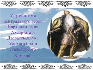 Урузмаг-имя центрального героя Нартиады,сына Ахсартага и Дзерассы,внука Уарха
